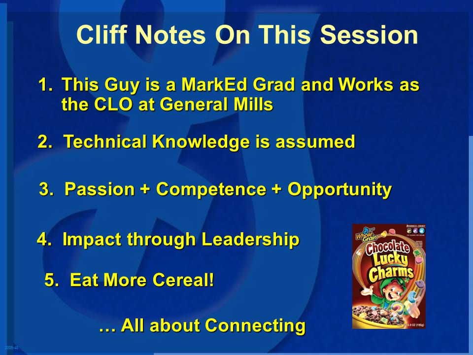 3335-48 1.This Guy is a MarkEd Grad and Works as the CLO at General Mills Cliff Notes On This Session 2. Technical Knowledge is assumed 3. Passion + C