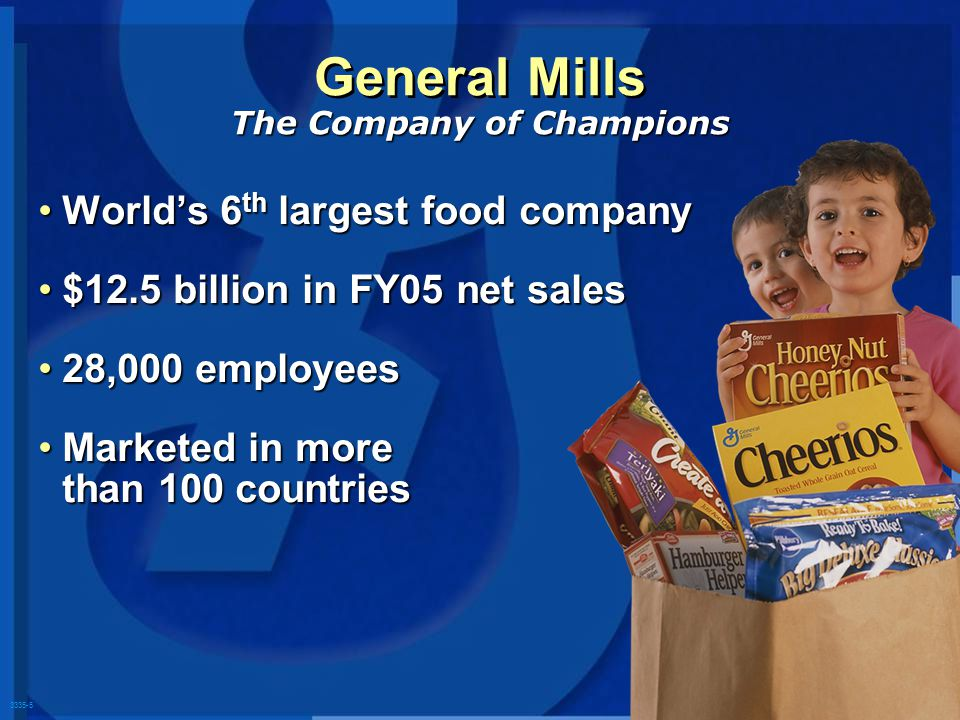 3335-5 Worlds 6 th largest food companyWorlds 6 th largest food company $12.5 billion in FY05 net sales$12.5 billion in FY05 net sales 28,000 employees28,000 employees Marketed in more than 100 countriesMarketed in more than 100 countries General Mills The Company of Champions