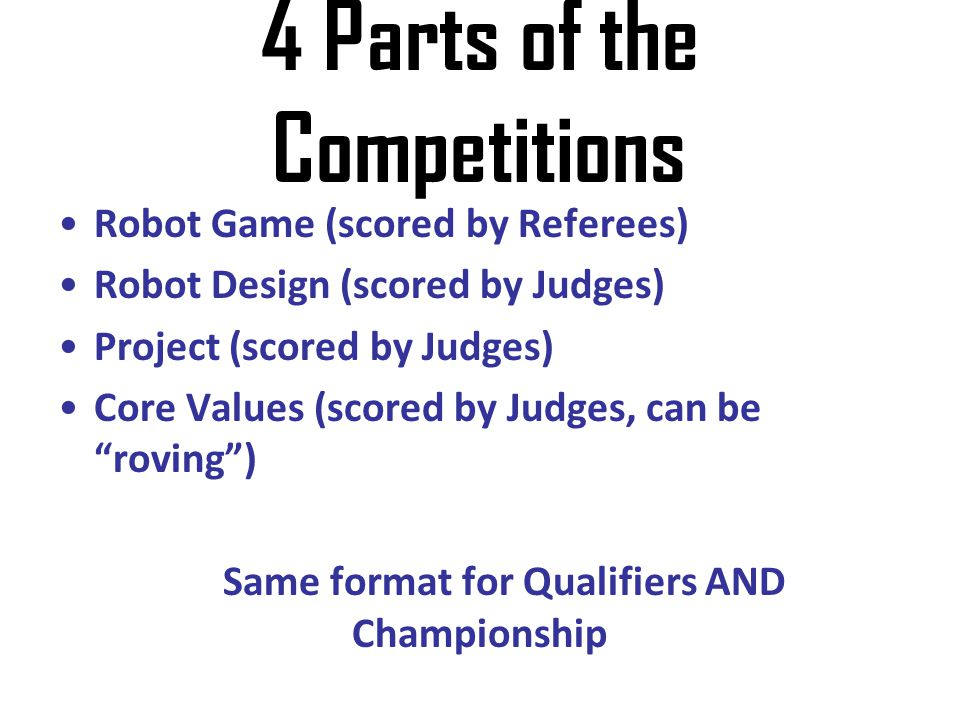 4 Parts of the Competitions Robot Game (scored by Referees) Robot Design (scored by Judges) Project (scored by Judges) Core Values (scored by Judges,