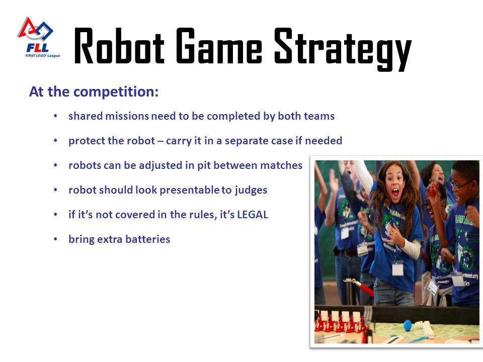 Robot Game Strategy At the competition: shared missions need to be completed by both teams protect the robot – carry it in a separate case if needed r