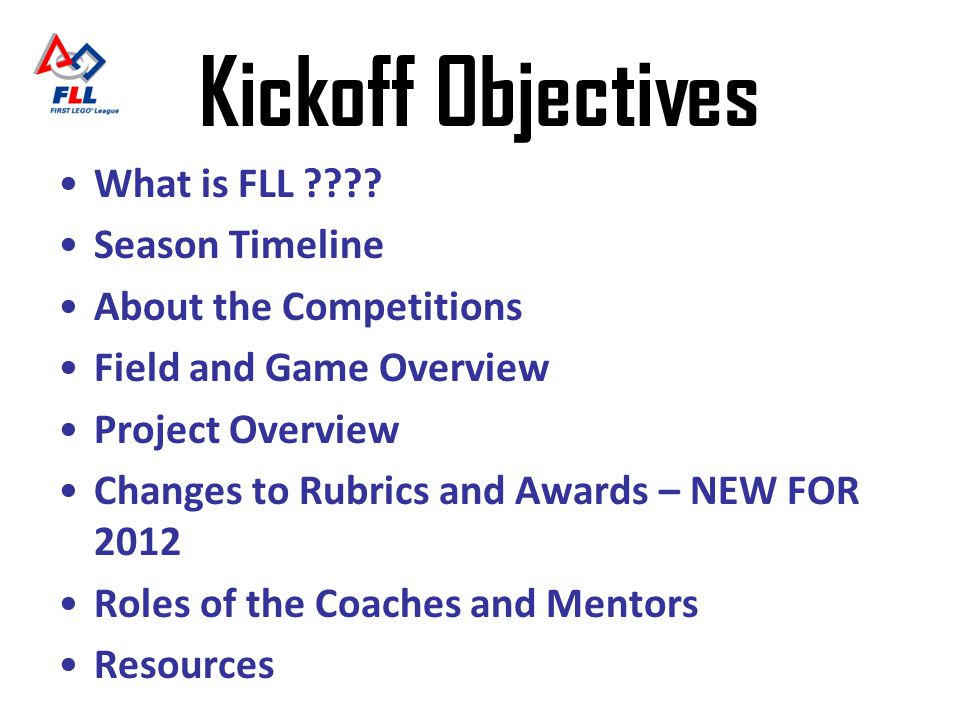 Kickoff Objectives What is FLL ???? Season Timeline About the Competitions Field and Game Overview Project Overview Changes to Rubrics and Awards – NE