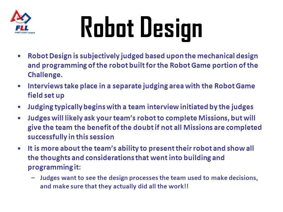 Robot Design Robot Design is subjectively judged based upon the mechanical design and programming of the robot built for the Robot Game portion of the