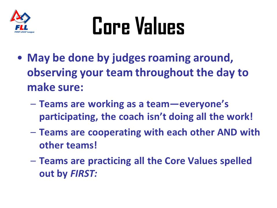 Core Values May be done by judges roaming around, observing your team throughout the day to make sure: –Teams are working as a teameveryones participa
