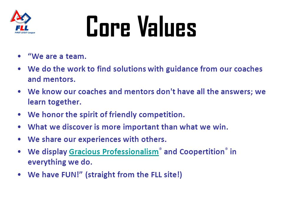 Core Values We are a team. We do the work to find solutions with guidance from our coaches and mentors. We know our coaches and mentors don't have all
