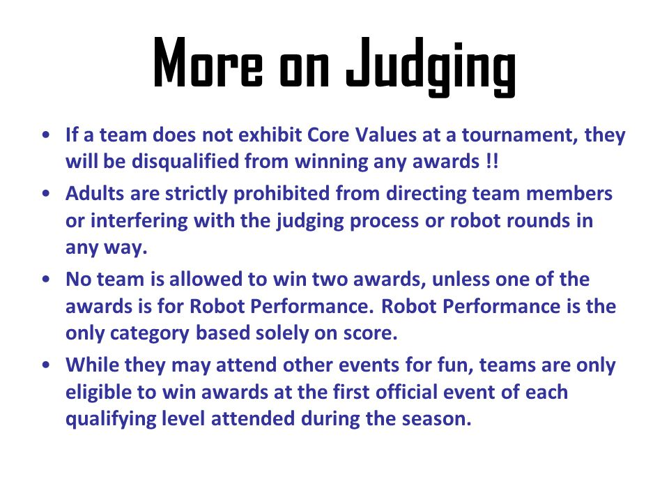 More on Judging If a team does not exhibit Core Values at a tournament, they will be disqualified from winning any awards !! Adults are strictly prohi