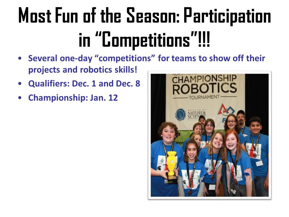 Most Fun of the Season: Participation in Competitions!!! Several one-day competitions for teams to show off their projects and robotics skills! Qualif