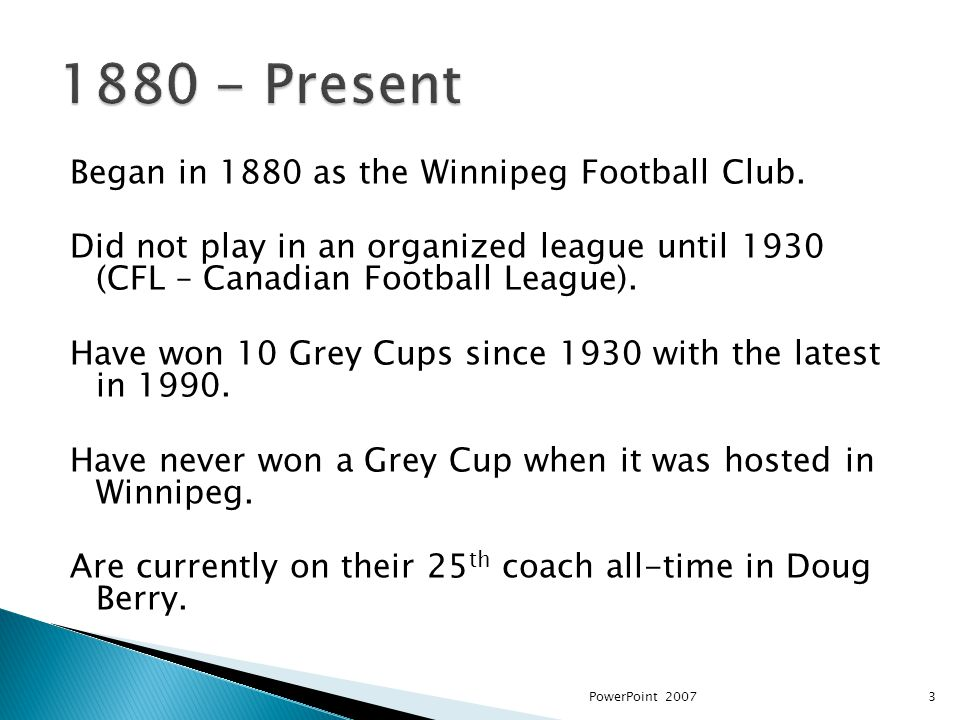 Began in 1880 as the Winnipeg Football Club. Did not play in an organized league until 1930 (CFL – Canadian Football League). Have won 10 Grey Cups si