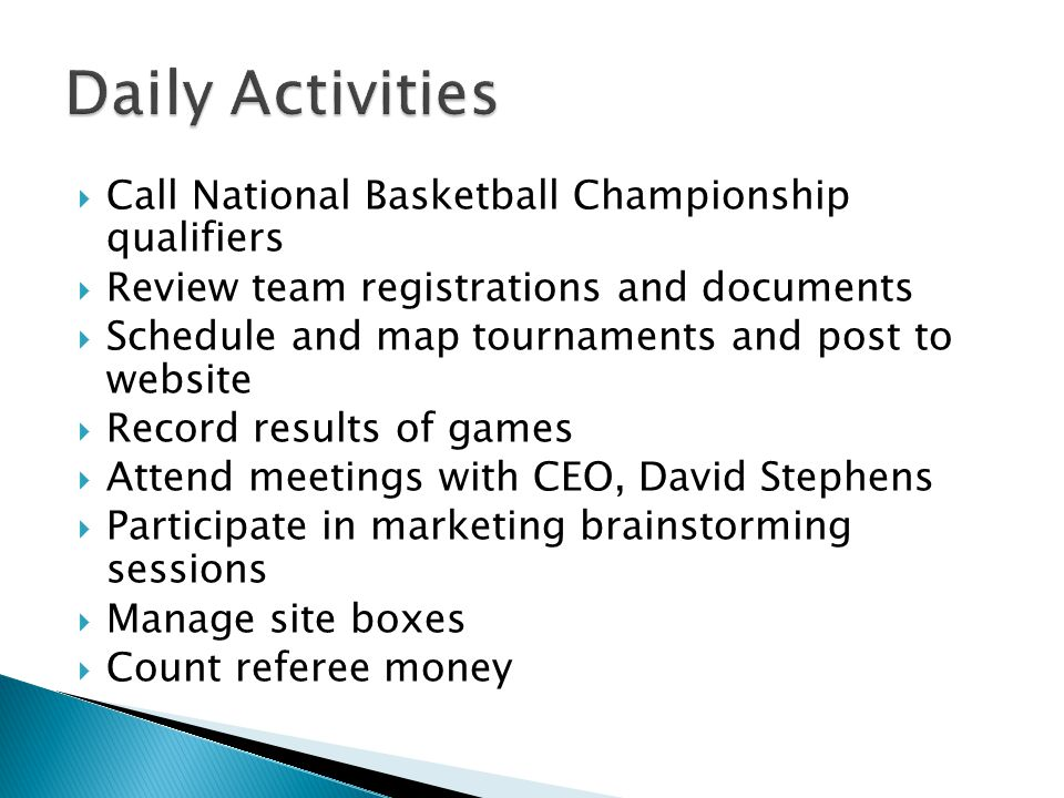 Call National Basketball Championship qualifiers Review team registrations and documents Schedule and map tournaments and post to website Record results of games Attend meetings with CEO, David Stephens Participate in marketing brainstorming sessions Manage site boxes Count referee money