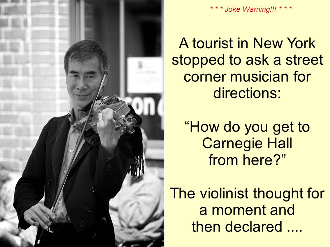 A tourist in New York stopped to ask a street corner musician for directions: How do you get to Carnegie Hall from here.
