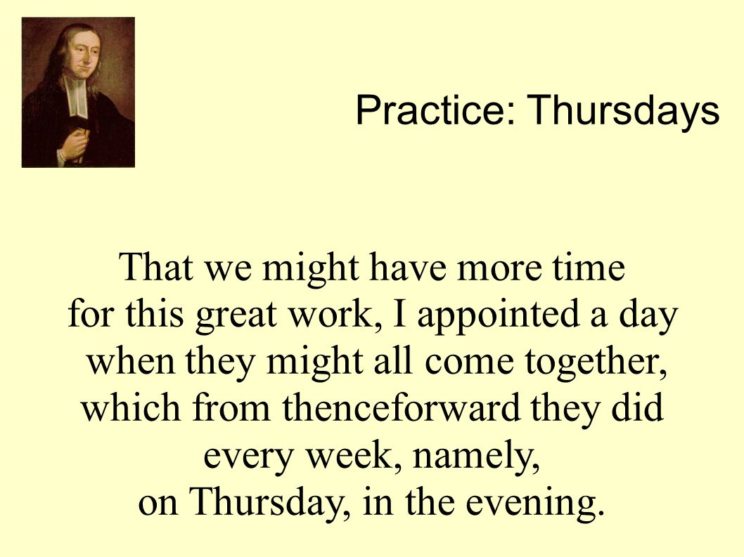 That we might have more time for this great work, I appointed a day when they might all come together, which from thenceforward they did every week, namely, on Thursday, in the evening.