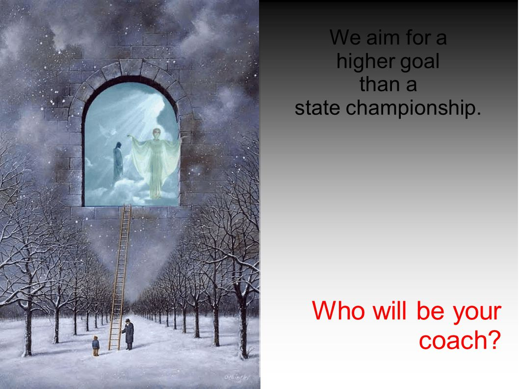 We aim for a higher goal than a state championship. Who will be your coach