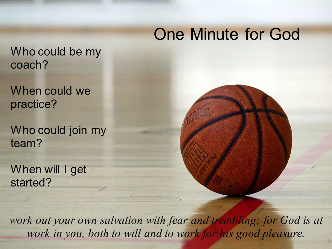 One Minute for God Who could be my coach. When could we practice.