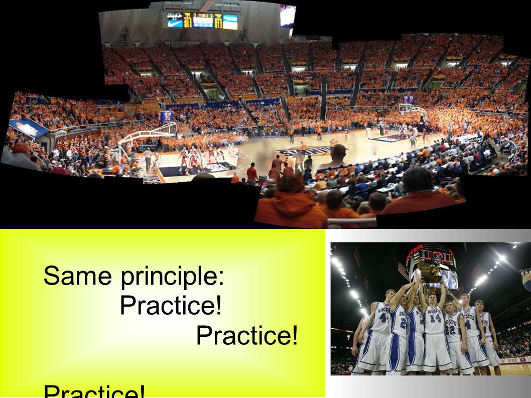Same principle: Practice!