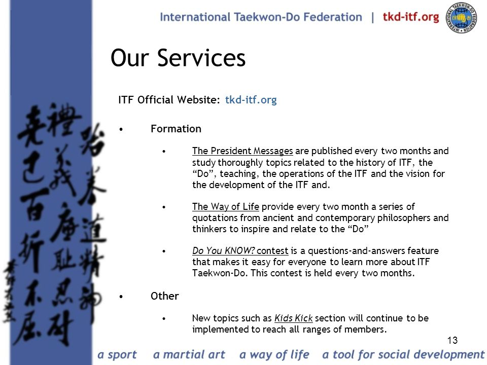 13 Our Services ITF Official Website: tkd-itf.org Formation The President Messages are published every two months and study thoroughly topics related