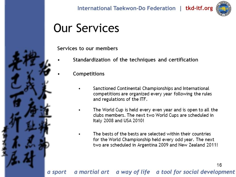 16 Our Services Services to our members Standardization of the techniques and certification Competitions Sanctioned Continental Championships and Inte