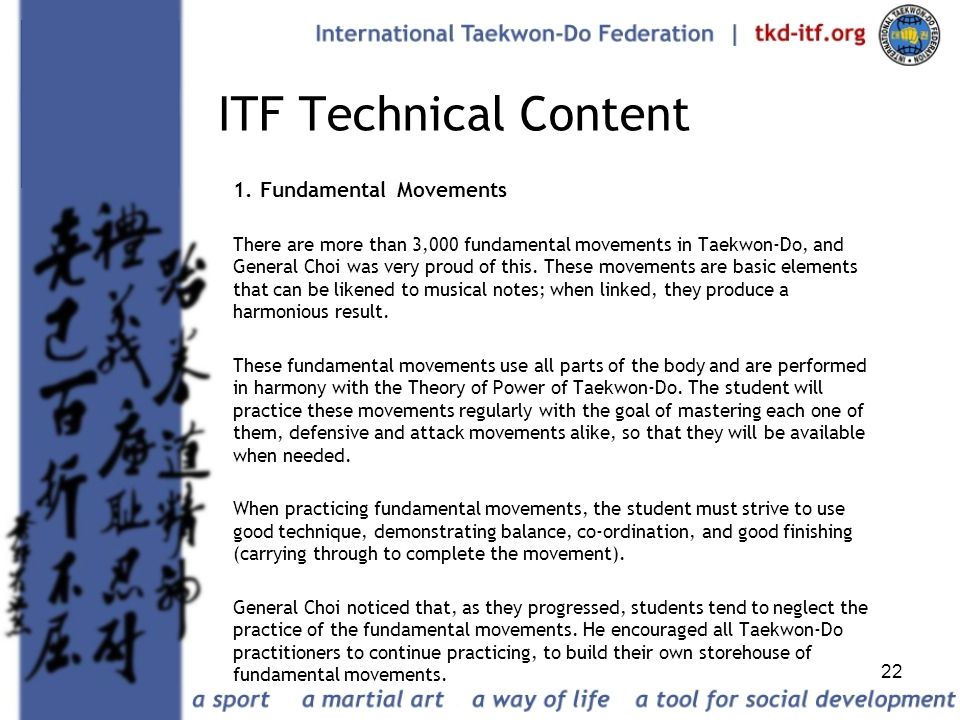 22 ITF Technical Content 1. Fundamental Movements There are more than 3,000 fundamental movements in Taekwon-Do, and General Choi was very proud of th