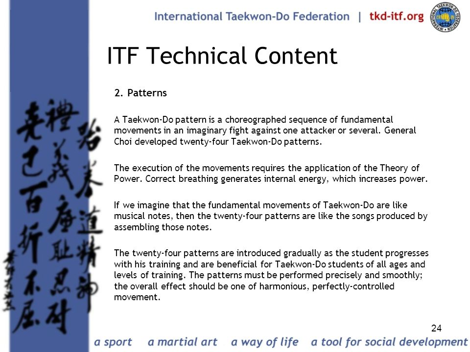 24 ITF Technical Content 2. Patterns A Taekwon-Do pattern is a choreographed sequence of fundamental movements in an imaginary fight against one attac