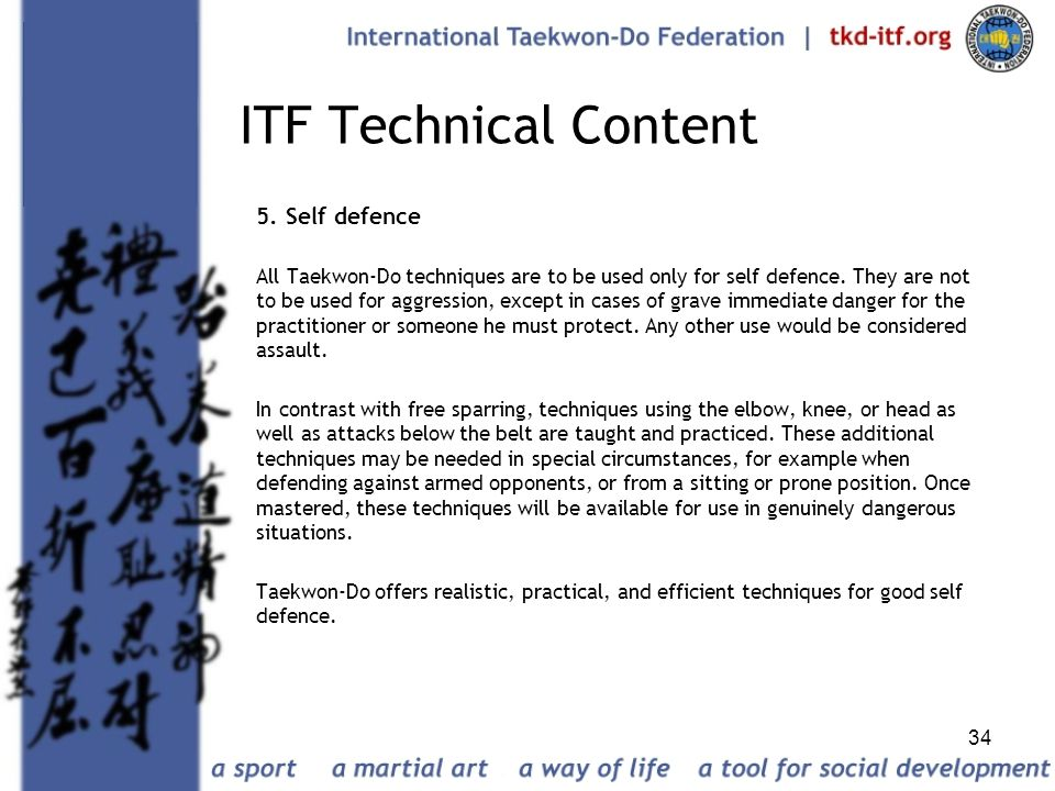 34 ITF Technical Content 5. Self defence All Taekwon-Do techniques are to be used only for self defence. They are not to be used for aggression, excep