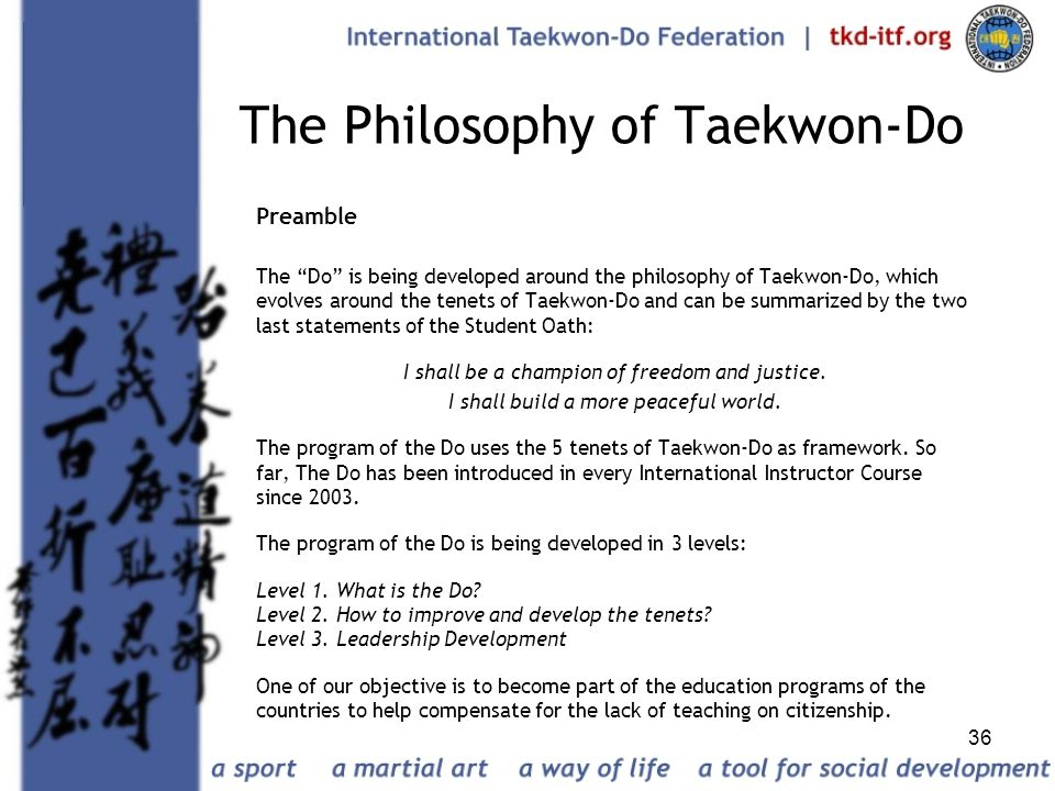 36 The Philosophy of Taekwon-Do Preamble The Do is being developed around the philosophy of Taekwon-Do, which evolves around the tenets of Taekwon-Do