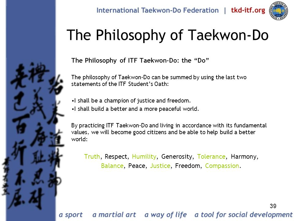 39 The Philosophy of Taekwon-Do The Philosophy of ITF Taekwon-Do: the Do The philosophy of Taekwon-Do can be summed by using the last two statements o