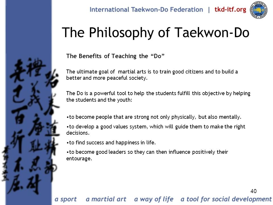 40 The Philosophy of Taekwon-Do The Benefits of Teaching the Do The ultimate goal of martial arts is to train good citizens and to build a better and