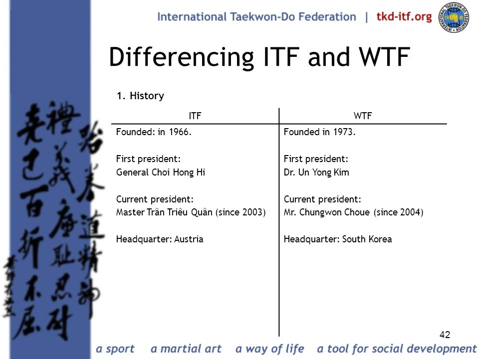 42 Differencing ITF and WTF 1. History ITFWTF Founded: in 1966. First president: General Choi Hong Hi Current president: Master Trân Triêu Quân (since