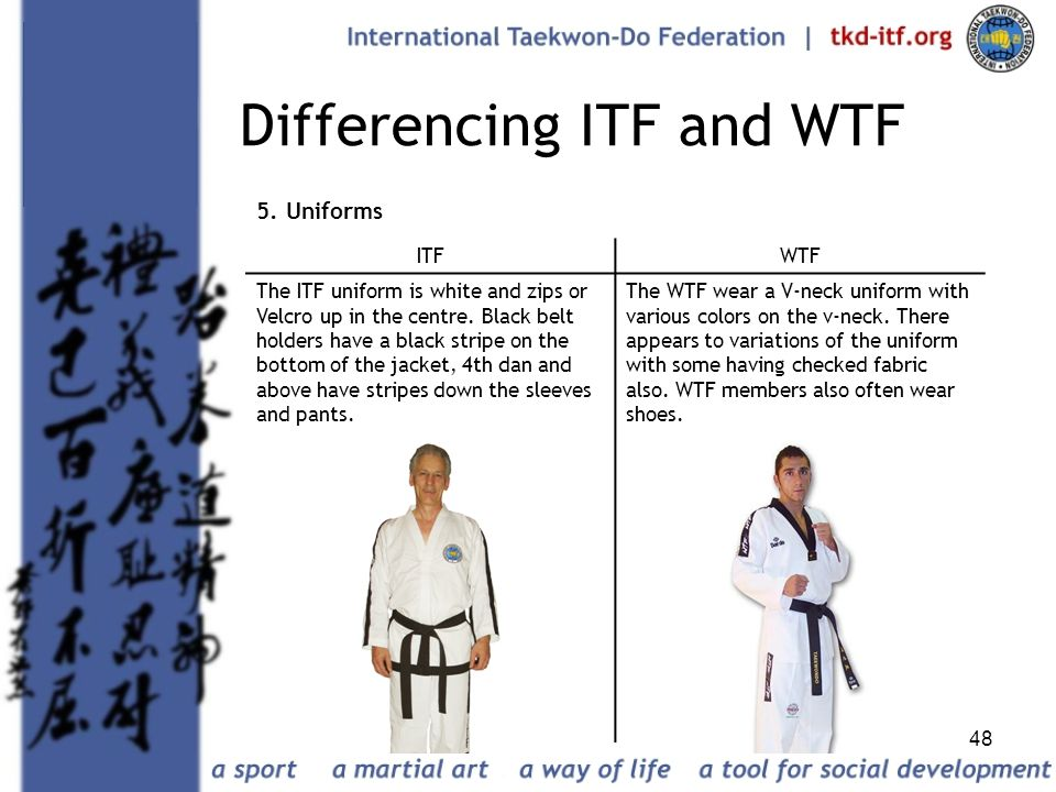 48 Differencing ITF and WTF 5. Uniforms ITFWTF The ITF uniform is white and zips or Velcro up in the centre. Black belt holders have a black stripe on