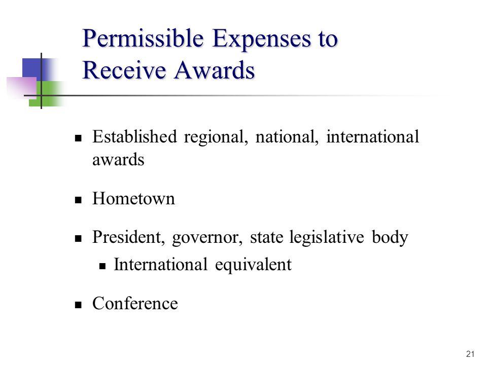 21 Permissible Expenses to Receive Awards Established regional, national, international awards Hometown President, governor, state legislative body International equivalent Conference
