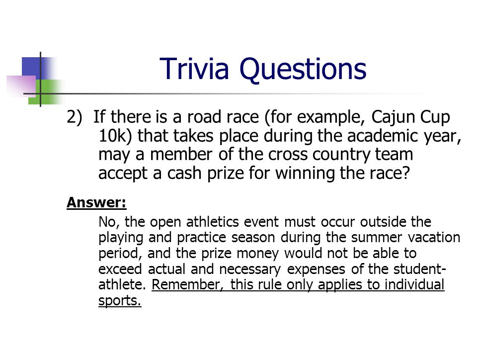 Trivia Questions 2) If there is a road race (for example, Cajun Cup 10k) that takes place during the academic year, may a member of the cross country team accept a cash prize for winning the race.