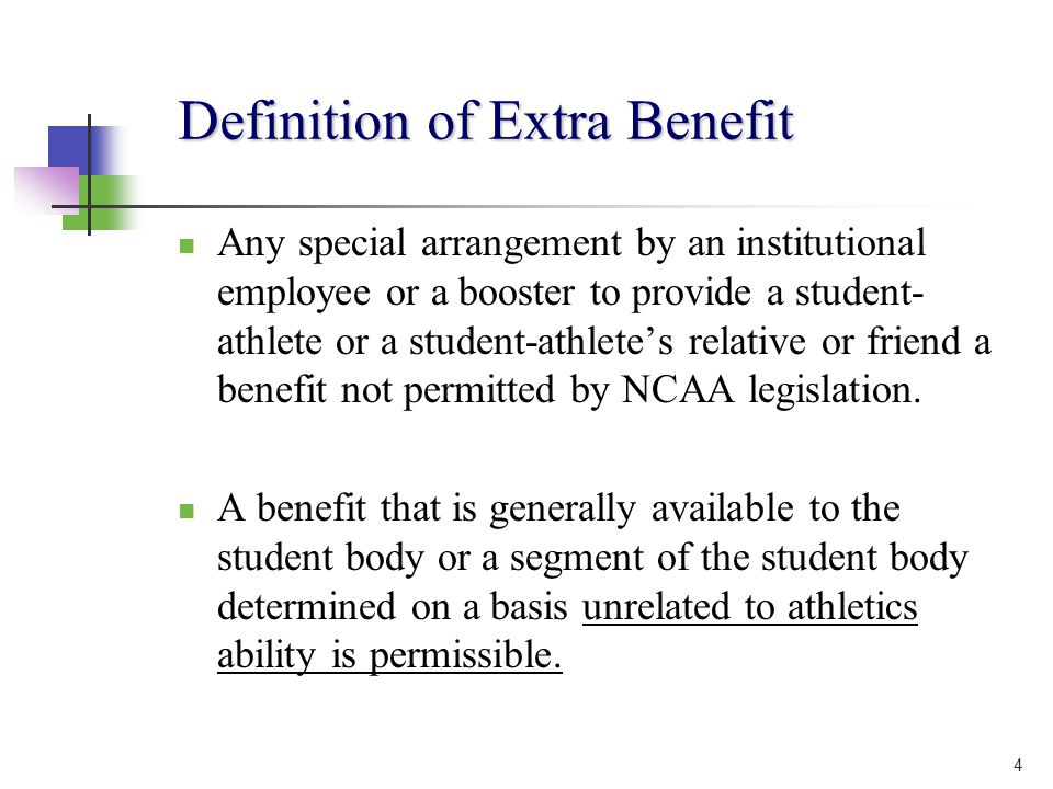 4 Definition of Extra Benefit Any special arrangement by an institutional employee or a booster to provide a student- athlete or a student-athletes relative or friend a benefit not permitted by NCAA legislation.