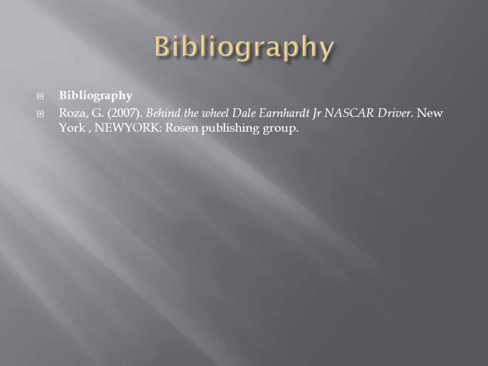 Bibliography Roza, G. (2007). Behind the wheel Dale Earnhardt Jr NASCAR Driver.