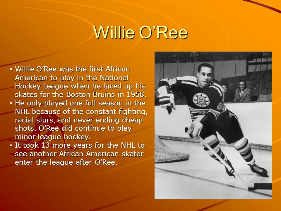 Willie ORee Willie ORee was the first African Willie ORee was the first African American to play in the National American to play in the National Hockey League when he laced up his Hockey League when he laced up his skates for the Boston Bruins in 1958.