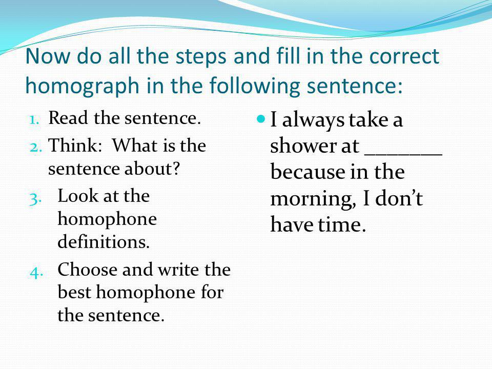 Now do all the steps and fill in the correct homograph in the following sentence: 1. Read the sentence. 2. Think: What is the sentence about? 3. Look