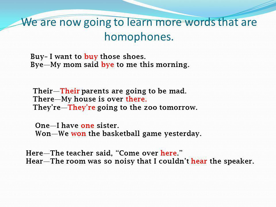 We are now going to learn more words that are homophones. Buy– I want to buy those shoes. ByeMy mom said bye to me this morning. TheirTheir parents ar