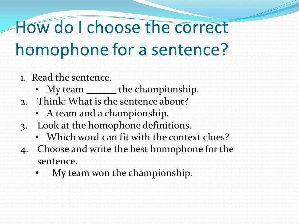 How do I choose the correct homophone for a sentence? 1.Read the sentence. My team ______ the championship. 2.Think: What is the sentence about? A tea