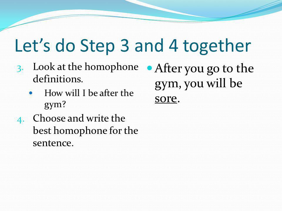 Lets do Step 3 and 4 together 3. Look at the homophone definitions. How will I be after the gym? 4. Choose and write the best homophone for the senten