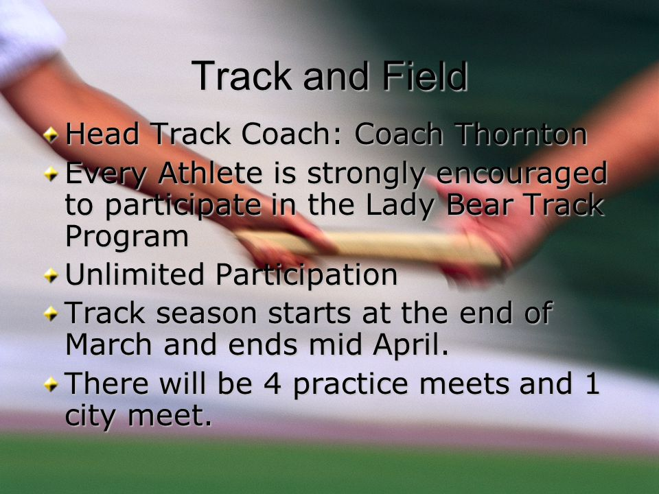 Track and Field Head Track Coach: Coach Thornton Every Athlete is strongly encouraged to participate in the Lady Bear Track Program Unlimited Particip
