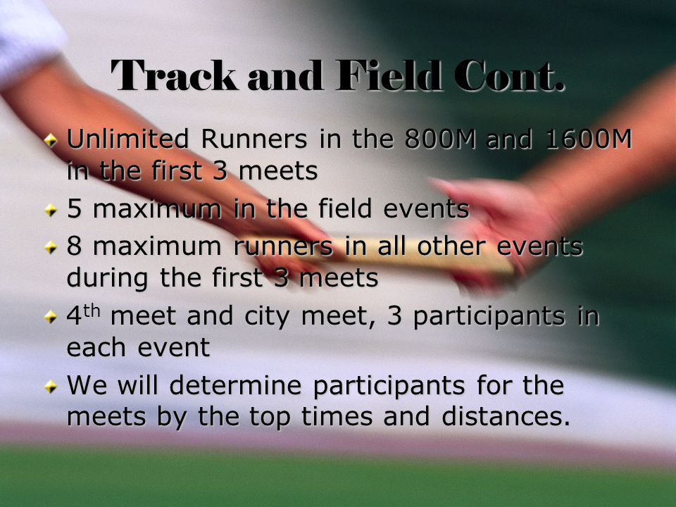 Track and Field Cont. Unlimited Runners in the 800M and 1600M in the first 3 meets 5 maximum in the field events 8 maximum runners in all other events