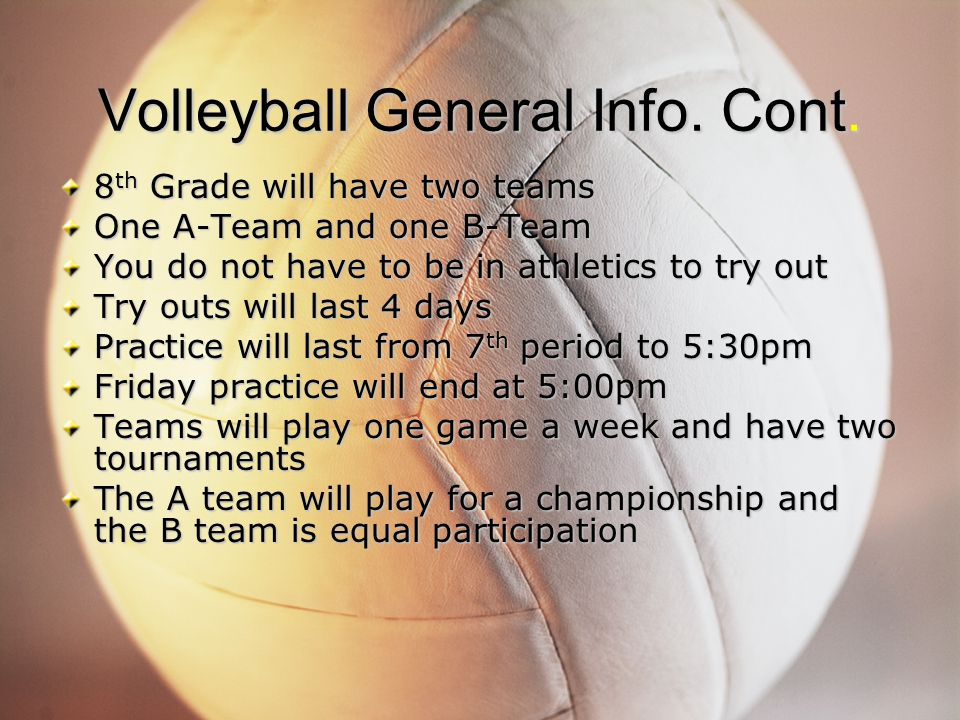 Volleyball General Info. Cont. 8 th Grade will have two teams One A-Team and one B-Team You do not have to be in athletics to try out Try outs will la