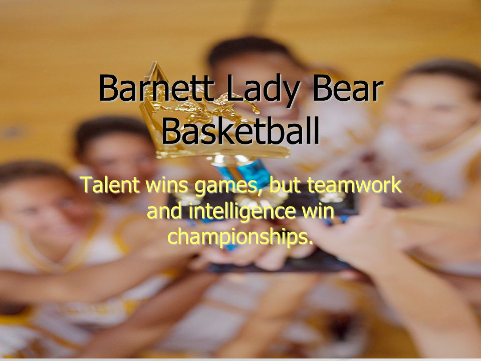Barnett Lady Bear Basketball Talent wins games, but teamwork and intelligence win championships.