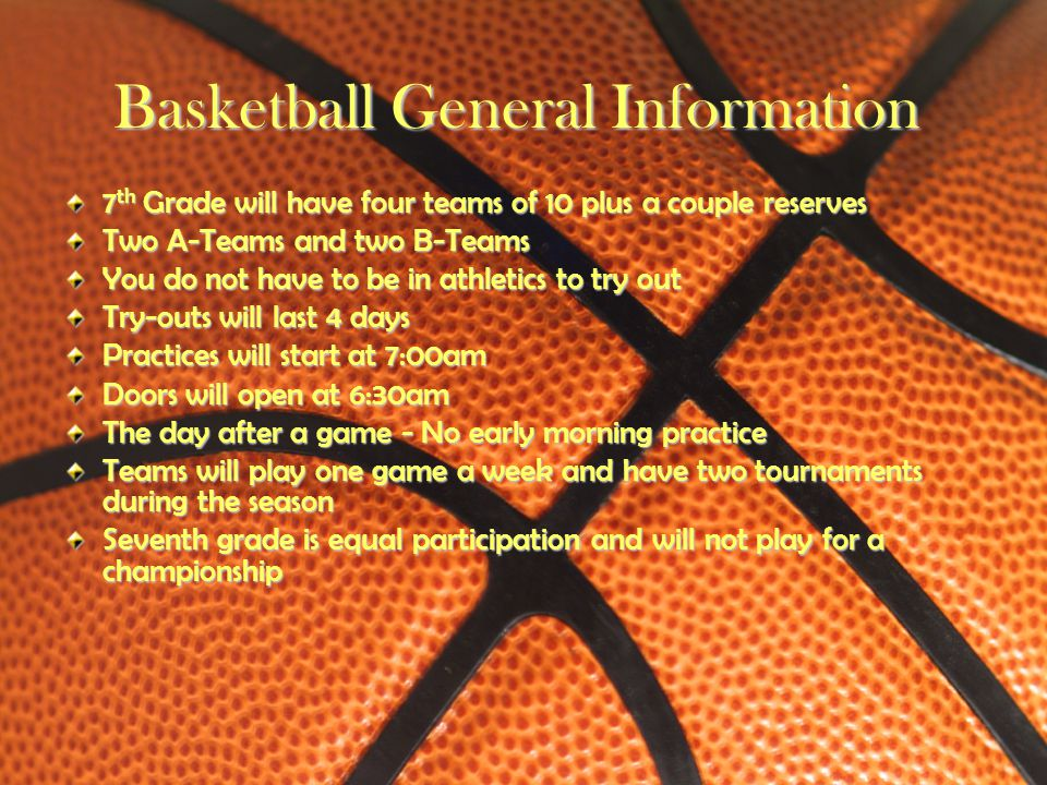 Basketball General Information 7th Grade will have four teams of 10 plus a couple reserves Two A-Teams and two B-Teams You do not have to be in athlet