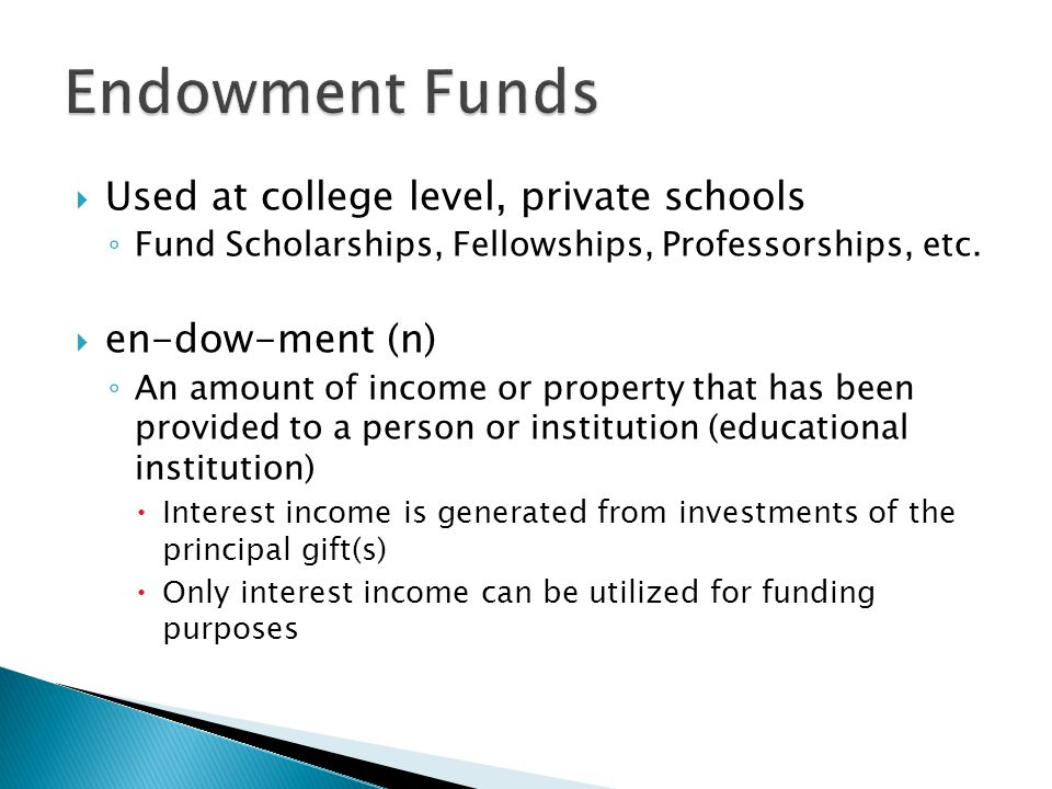 Used at college level, private schools Fund Scholarships, Fellowships, Professorships, etc. en-dow-ment (n) An amount of income or property that has b
