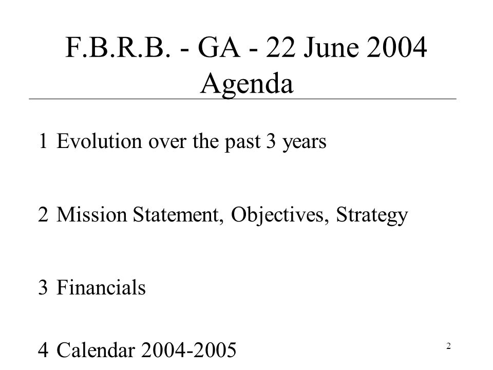 2 F.B.R.B. - GA - 22 June 2004 Agenda 1Evolution over the past 3 years 2Mission Statement, Objectives, Strategy 3Financials 4Calendar 2004-2005
