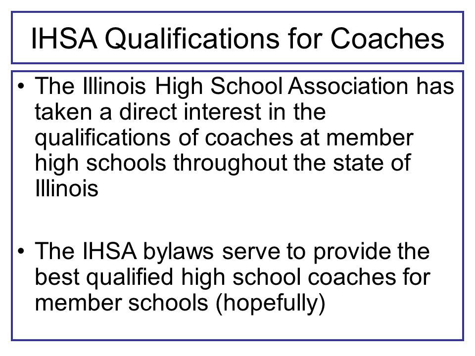 IHSA Qualifications for Coaches The Illinois High School Association has taken a direct interest in the qualifications of coaches at member high schools throughout the state of Illinois The IHSA bylaws serve to provide the best qualified high school coaches for member schools (hopefully)