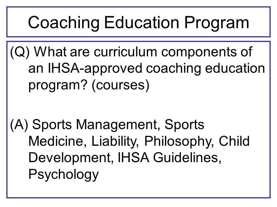 Coaching Education Program (Q) What are curriculum components of an IHSA-approved coaching education program.
