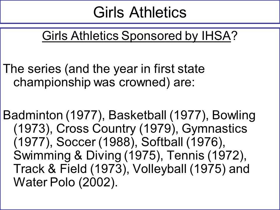 Girls Athletics Girls Athletics Sponsored by IHSA? The series (and the year in first state championship was crowned) are: Badminton (1977), Basketball