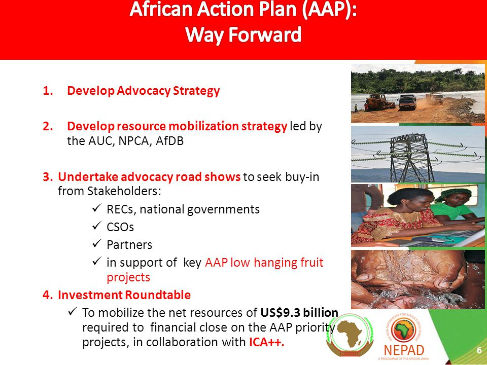 6 1.Develop Advocacy Strategy 2.Develop resource mobilization strategy led by the AUC, NPCA, AfDB 3.Undertake advocacy road shows to seek buy-in from Stakeholders: RECs, national governments CSOs Partners in support of key AAP low hanging fruit projects 4.Investment Roundtable To mobilize the net resources of US$9.3 billion required to financial close on the AAP priority projects, in collaboration with ICA++.