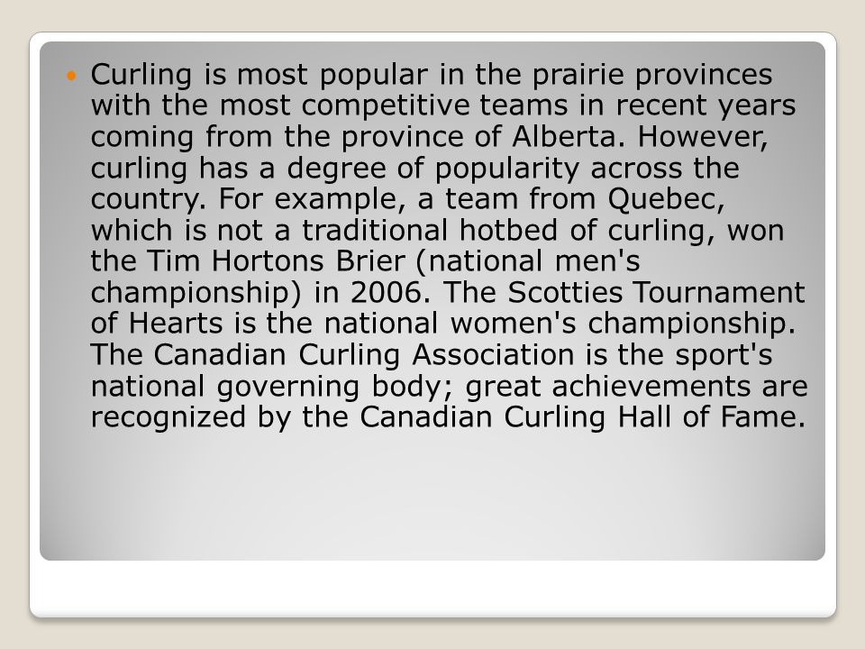Curling is most popular in the prairie provinces with the most competitive teams in recent years coming from the province of Alberta. However, curling