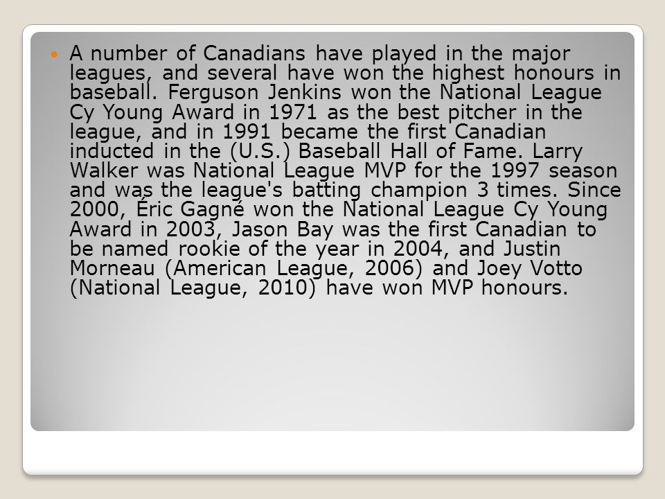 A number of Canadians have played in the major leagues, and several have won the highest honours in baseball. Ferguson Jenkins won the National League