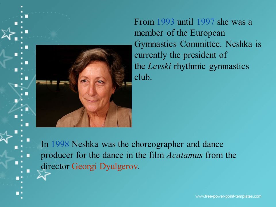 . In 1998 Neshka was the choreographer and dance producer for the dance in the film Acatamus from the director Georgi Dyulgerov. From 1993 until 1997